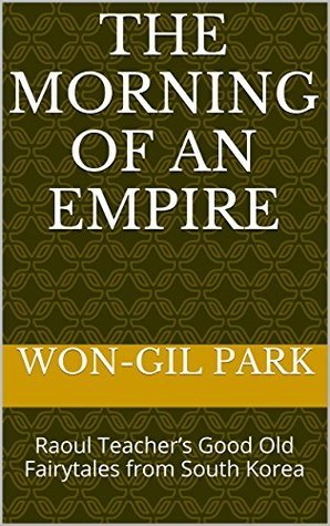 The Morning of An Empire: Raoul Teachers Good Old Fairytales from South Korea  by  Won-gil Park