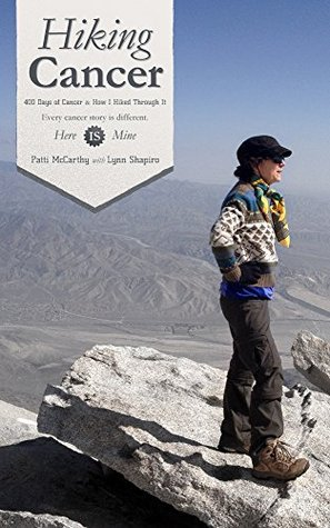 Hiking Cancer: 400 Days of Cancer and How I Hiked Through It  by  Patti McCarthy