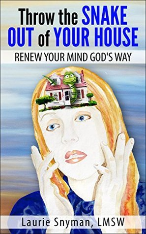Throw the Snake Out of Your House: Renew Your Mind Gods Way Laurie Snyman