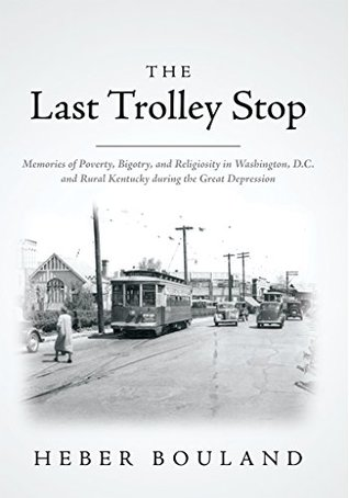 The Last Trolley Stop: Memories of Poverty, Bigotry, and Religiosity in Washington, D.C. and Rural Kentucky During the Great Depression  by  Heber Bouland
