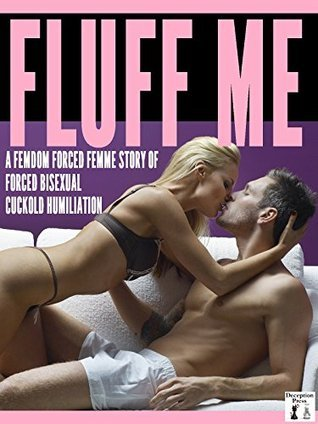 Fluff Me: A Femdom Forced Femme Story of Forced Bisexual Cuckold Humiliation  by  Audrey Bouchard