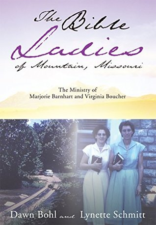 The Bible Ladies of Mountain, Missouri: The Ministry of Marjorie Barnhart and Virginia Boucher Dawn Bohl