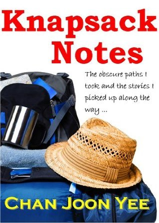 Knapsack Notes: my worn-out bag of travellers tales Joon Yee Chan