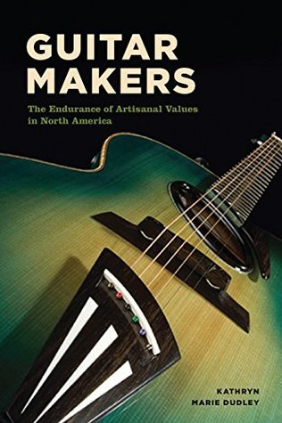 Guitar Makers: The Endurance of Artisanal Values in North America  by  Kathryn Marie Dudley