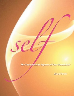 Self: The Twelve Divine Aspects of Your Human Self  by  Alicia Power