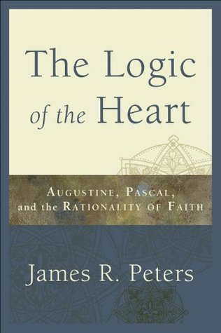 Logic of the Heart, The: Augustine, Pascal, and the Rationality of Faith  by  James R. Peters