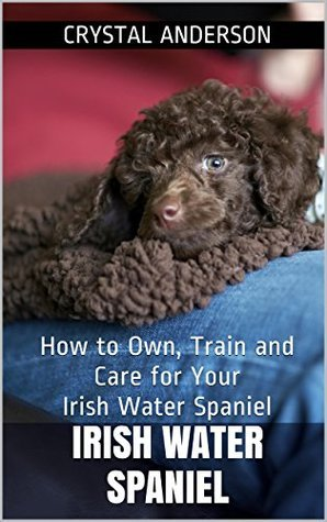 Irish Water Spaniel: How to Own, Train and Care for Your Irish Water Spaniel  by  Crystal Anderson