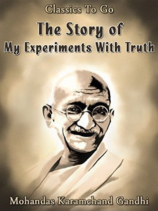 The Story of My Experiments With Truth: Revised Edition of Original Version (Classics To Go Book 465)  by  Mahatma Gandhi