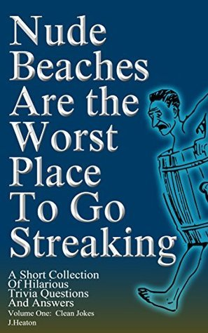Nude Beaches Are The Worst Place To Go Streaking: A Short Collection Of Hilarious Trivia Questions and Answers  by  J. Heaton