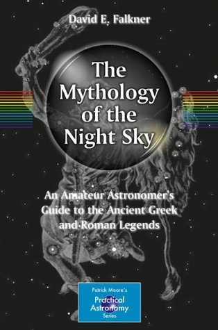 Mythology of the Night Sky: An Amateur Astronomers Guide to the Ancient Greek and Roman Legends David E. Falkner