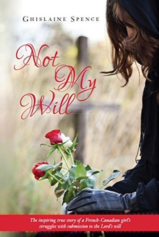 Not My Will: The inspiring true story of a French-Canadian girls struggles with submission to the Lords will  by  Ghislaine Spence