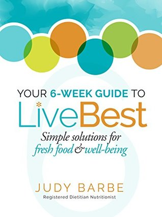 Your 6-Week Guide to LiveBest: Simple Solutions for Fresh Foods & Well-Being Judy Barbe