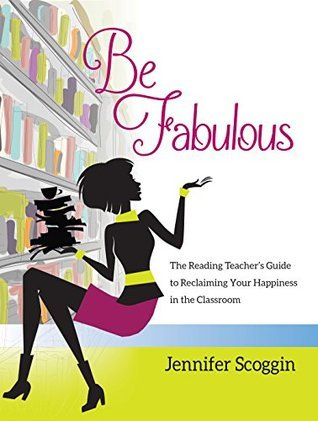 Be Fabulous: The Reading Teachers Guide to Reclaiming Your Happiness in the Classroom  by  Jennifer Scoggin
