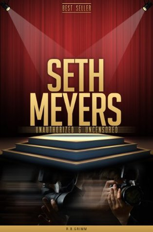 Seth Meyers Unauthorized & Uncensored  by  R.B. Grimm