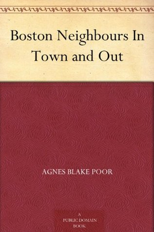 Boston Neighbours In Town and Out  by  Agnes Blake Poor
