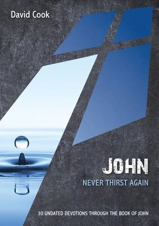 John: Never Thirst Again: 30 Undated Devotions through the book of John  by  David Cook
