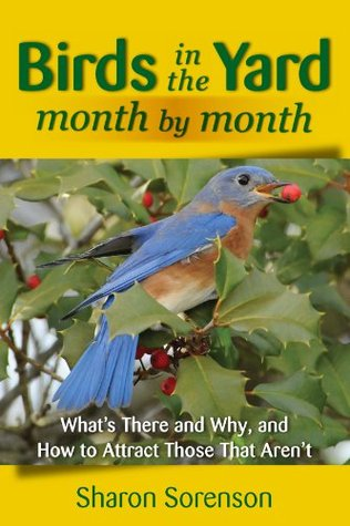Birds in the Yard Month  by  Month: Whats There and Why, and How to Attract Those That Arent by Sharon Sorenson