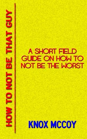 How To Not Be That Guy: A Short Field Guide On How To Not Be The Worst  by  Knox McCoy