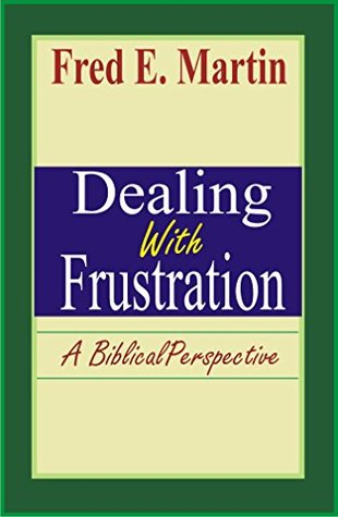 Dealing With Frustration: A Biblical Perspective Fred E. Martin
