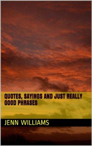 Quotes, Sayings and Just Really Good Phrases  by  Jenn Williams