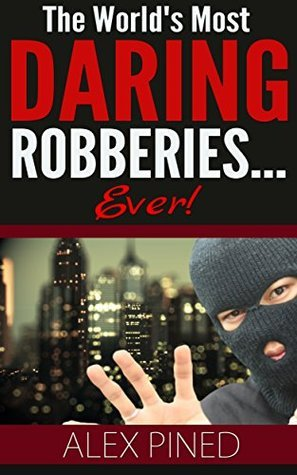 The Worlds Most Daring Robberies... Ever!  by  Alex Pined
