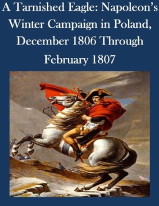 A Tarnished Eagle: Napoleons Winter Campaign in Poland, December 1806 Through February 1807 U.S. Army Command and General Staff College