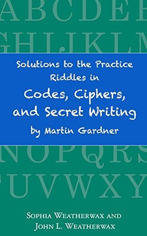 Solutions to the Practice Riddles in Codes, Ciphers, and Secret Writing Martin Gardner by John Weatherwax