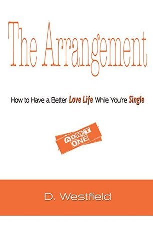 The Arrangement: How to Have a Better Love Life While Youre Single (Audacity to Love Book 1)  by  D Westfield