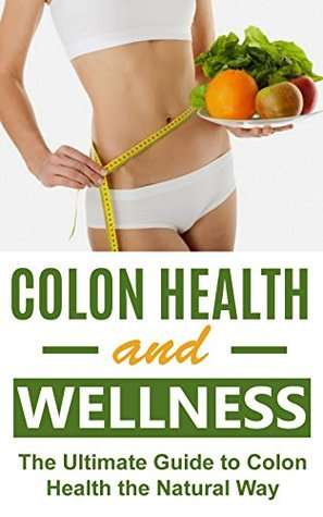 Colon Health and Wellness: The Ultimate Guide to Colon Health the Natural Way Jessica Day