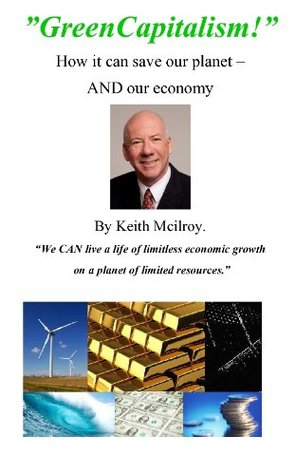 GreenCapitalism - How it can save our planet AND our economy  by  Keith McIlroy