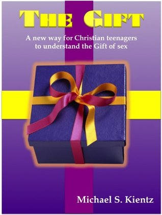 The Gift: A New Way for Christian Teenagers to Understand the Gift of Sex Michael Kientz