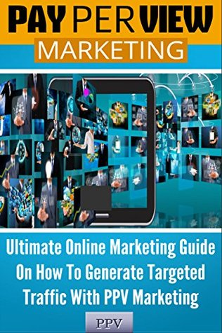 Pay Per View Marketing: Ultimate Online Marketing Guide On How To Generate Targeted Traffic With PPV Marketing  by  George Kontos