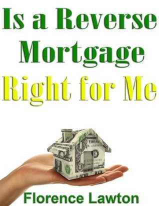 Is a Reverse Mortgage Right for Me  by  Florence Lawton