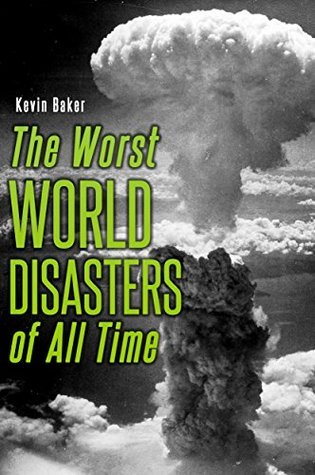 The Worst World Disasters of All Time  by  Kevin Baker