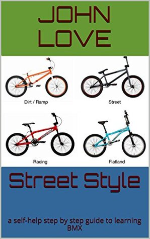 Street Style: A self-help step  by  step guide to learning BMX by John Love