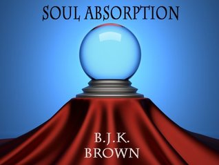 Soul Absorption  by  B.J.K. Brown