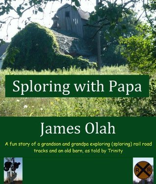 Sploring with Papa: A fun Story of a Grandson and Grandpa Exploring (sploring) Rail Road Tracks and an Old Barn, as told Trinity (Childrens Fun Learning Series Book 2) by James Olah