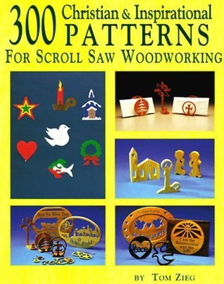 300 Christian and Inspirational Designs for Scroll Saw Woodworking: 150 Easy to Make Gift, Fretwork, and Jewelry Projects Tom Zieg