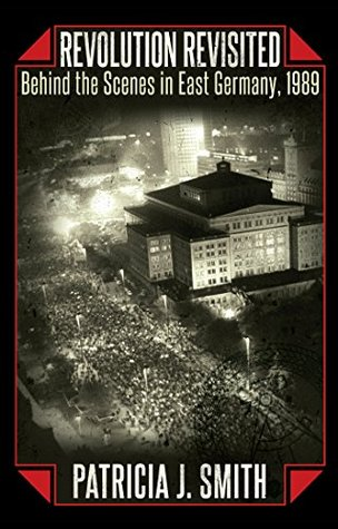 Revolution Revisited: Behind the Scenes in East Germany, 1989 Patricia J Smith