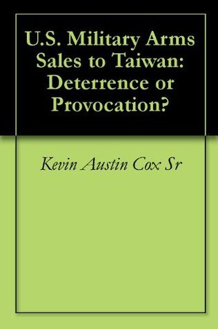 U.S. Military Arms Sales to Taiwan: Deterrence or Provocation? Kevin Austin Cox Sr