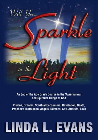 Will You Sparkle in the Light : An End-of-the-Age Crash Course in the Supernatural and Spiritual Things of God  by  Linda L. Evans