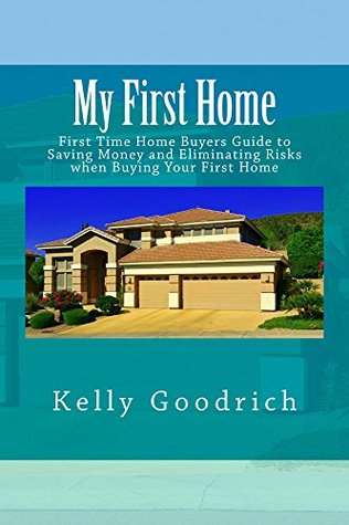 My First Home: First Time Home Buyers Guide to Saving Money and Eliminating Risks when Buying Your First Home Kelly Goodrich