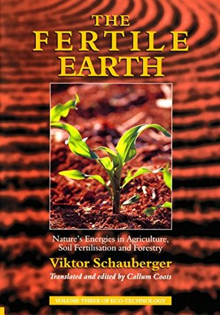 The Fertile Earth - Natures Energies in Agriculture, Soil Fertilisation and Forestry: Volume 3 of Renowned Environmentalist Viktor Schaubergers Eco-Technology Series  by  Viktor Schauberger