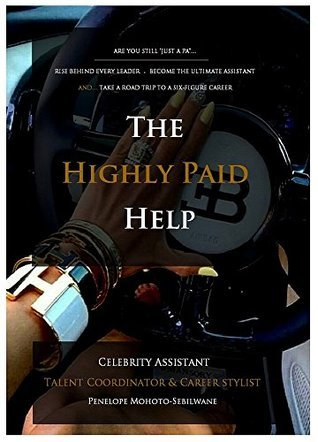 THE HIGHLY PAID HELP: ARE YOU STILL JUST A PA... RISE BEHIND EVERY LEADER. BECOME THE ULTIMATE ASSISTANT, AND TAKE A ROAD TRIP TO A SIX-FIGURE CAREER Penelope Mohoto-Sebilwane