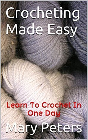 Crochet: Crocheting Made Easy: Learn To Crochet In One Day Mary Peters