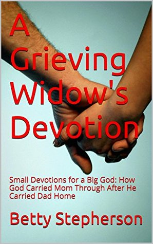 A Grieving Widows Devotion: Small Devotions for a Big God: How God Carried Mom Through After He Carried Dad Home  by  Betty Stepherson