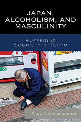 Japan, Alcoholism, and Masculinity: Suffering Sobriety in Tokyo Paul A Christensen