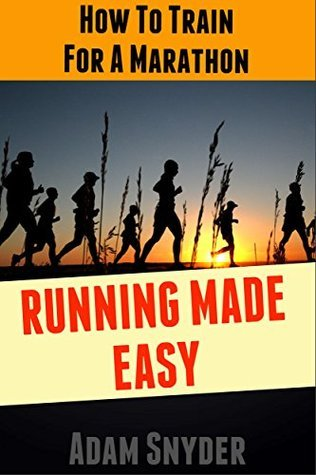 How To Train For A Marathon - Running Made Easy  by  Adam Snyder