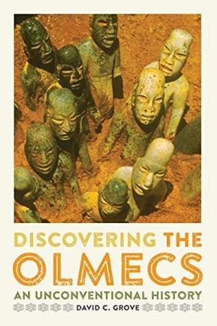 Discovering the Olmecs: An Unconventional History (The William and Bettye Nowlin Series in Art, History, and Culture of the Western Hemisphere) David C. Grove