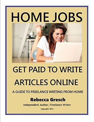 Home Jobs: Get Paid to Write Articles Online: A Guide to Freelance Writing from Home Rebecca Gresch